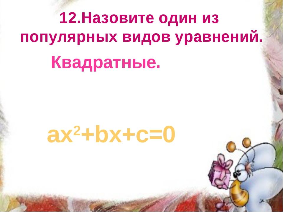 12.Назовите один из популярных видов уравнений. Квадратные. ах2+bх+с=0