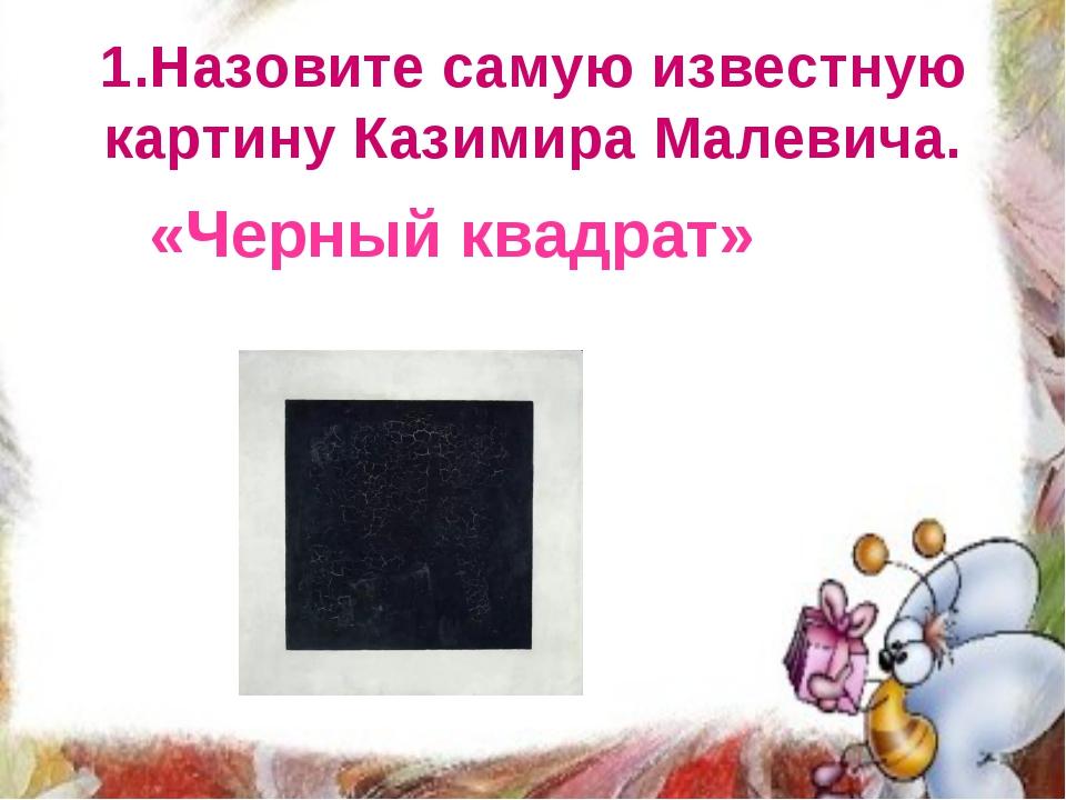 1.Назовите самую известную картину Казимира Малевича. «Черный квадрат»