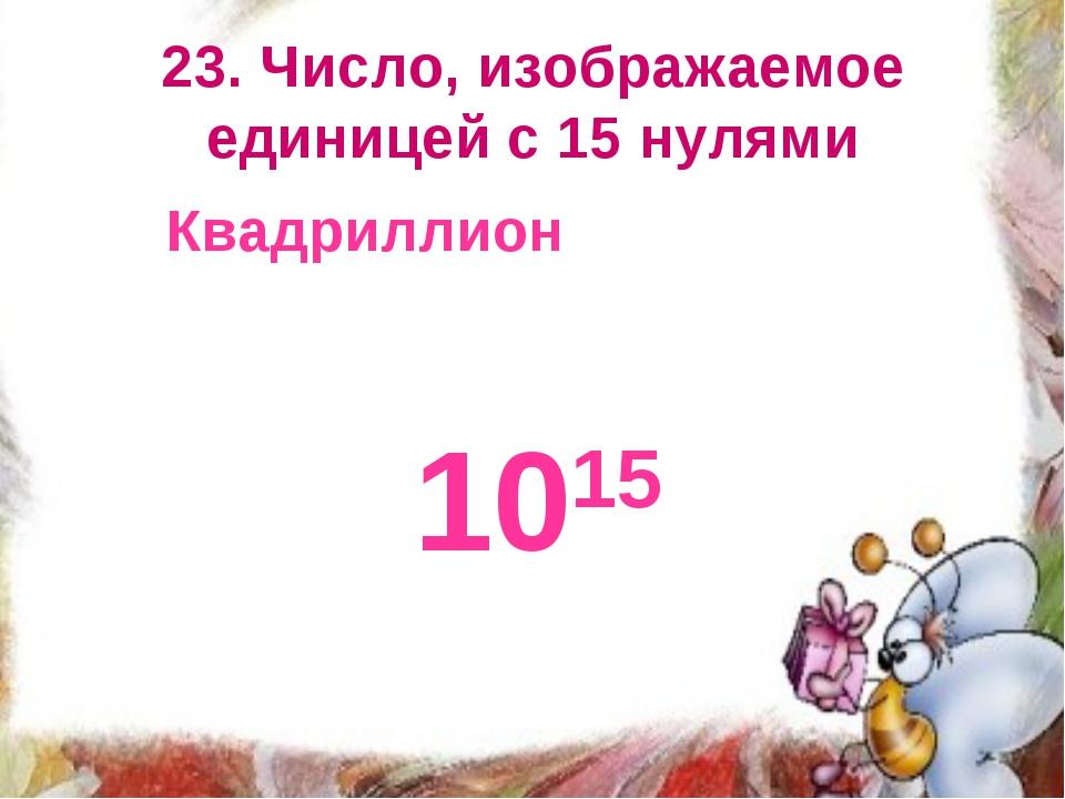23. Число, изображаемое единицей с 15 нулями Квадриллион 1015