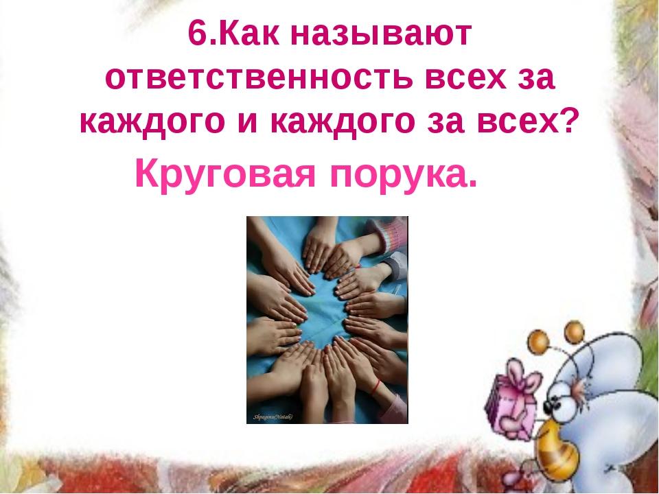 6.Как называют ответственность всех за каждого и каждого за всех? Круговая по...