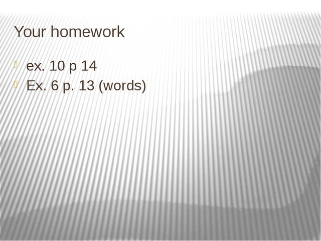 Your homework ex. 10 p 14 Ex. 6 p. 13 (words)