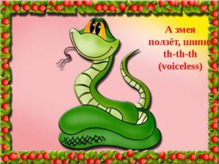 А змея ползёт, шипит th-th-th (voiceless)