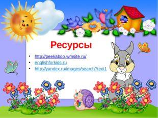 Ресурсы http://peekaboo.wmsite.ru/ englishforkids.ru http://yandex.ru/images/