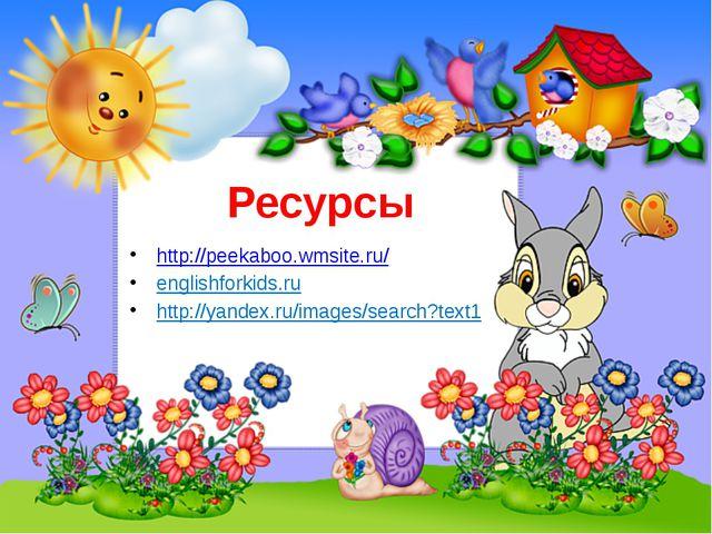 Ресурсы http://peekaboo.wmsite.ru/ englishforkids.ru http://yandex.ru/images/...