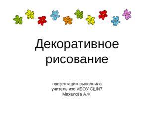 Декоративное рисование презентацию выполнила учитель изо МБОУ СШN7 Махалова А