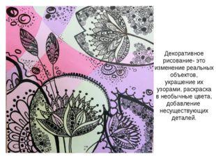 Декоративное рисование- это изменение реальных объектов, украшение их узорами