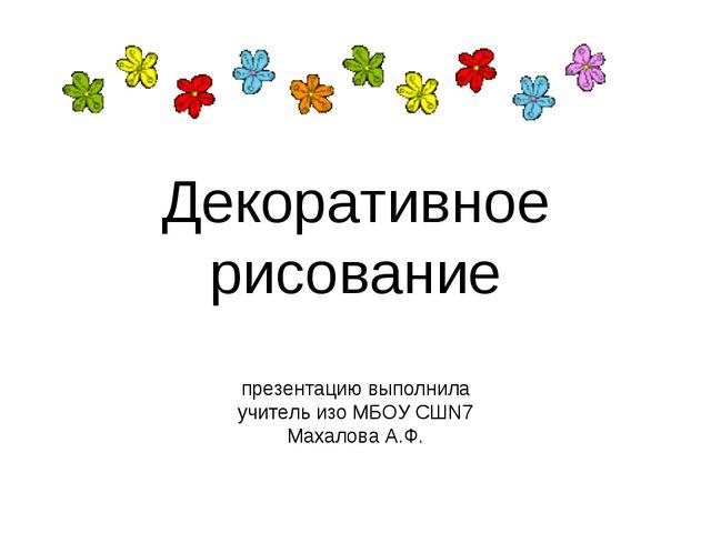 Декоративное рисование презентацию выполнила учитель изо МБОУ СШN7 Махалова А...
