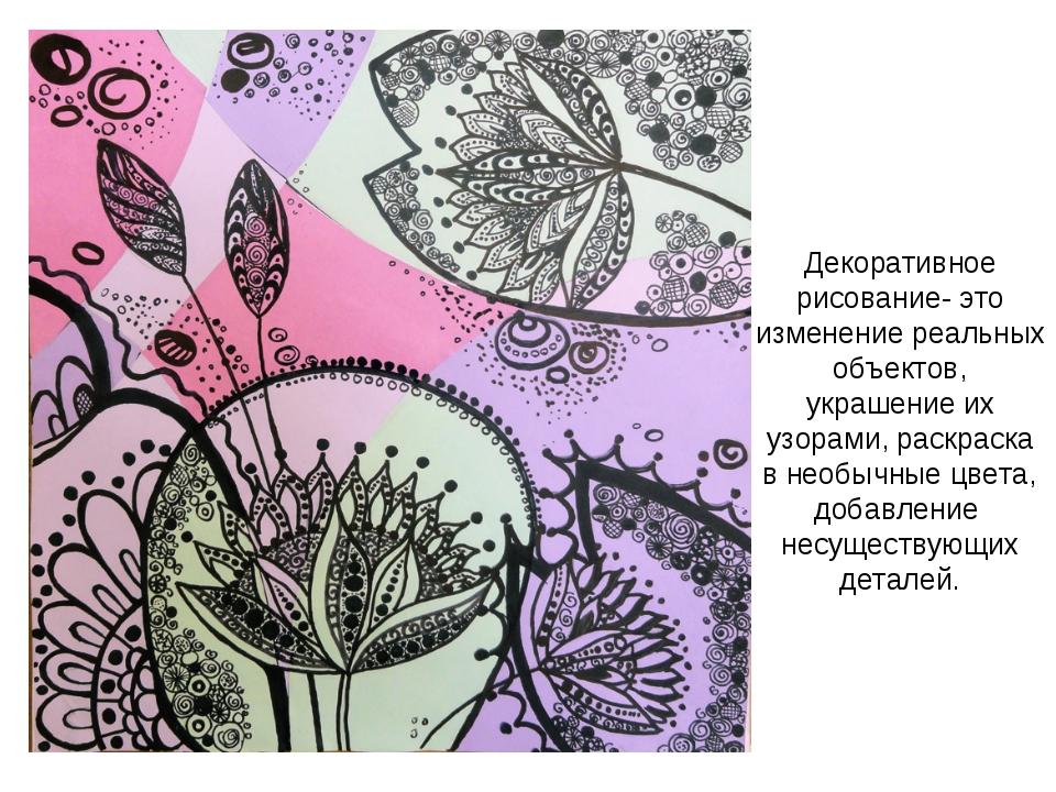 Декоративное рисование- это изменение реальных объектов, украшение их узорами...