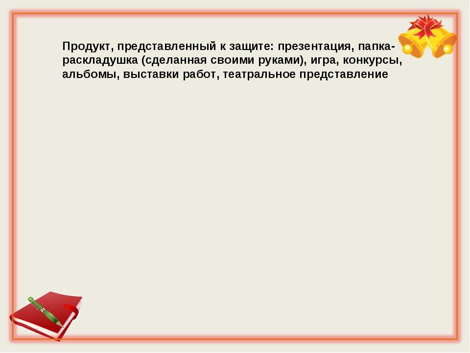 Продукт, представленный к защите: презентация, папка-раскладушка (сделанная с...