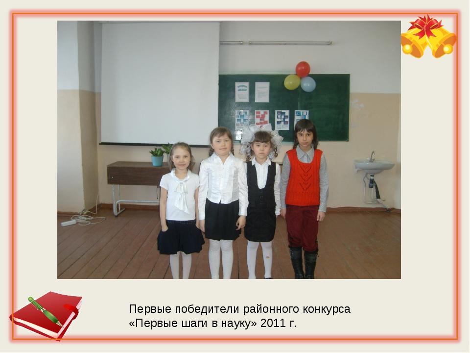 Первые победители районного конкурса «Первые шаги в науку» 2011 г.