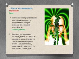1. Бред и галлюцинации : Признаки: бред : неправильные представления или умоз
