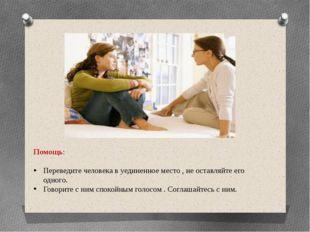 Помощь: Переведите человека в уединенное место , не оставляйте его одного. Го