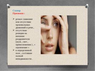 Ступор Признаки : резкое снижение или отсутствие произвольных движений и речи