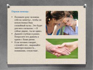 Первая помощь: Положите руку человека себе на запястье , чтобы он почувствова