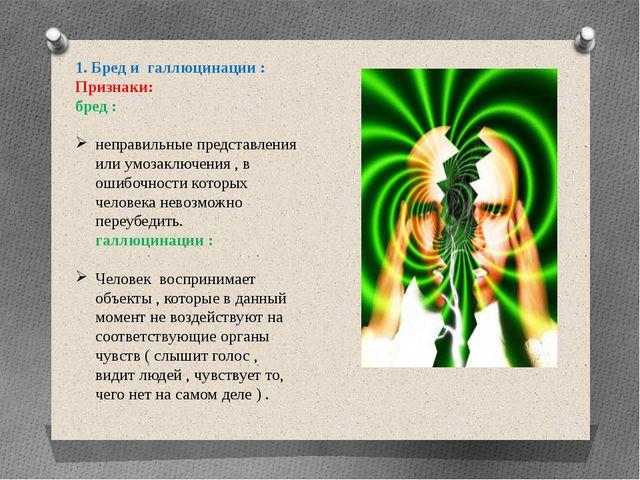 1. Бред и галлюцинации : Признаки: бред : неправильные представления или умоз...