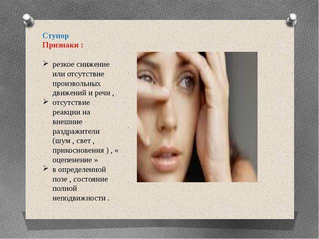 Ступор Признаки : резкое снижение или отсутствие произвольных движений и речи...