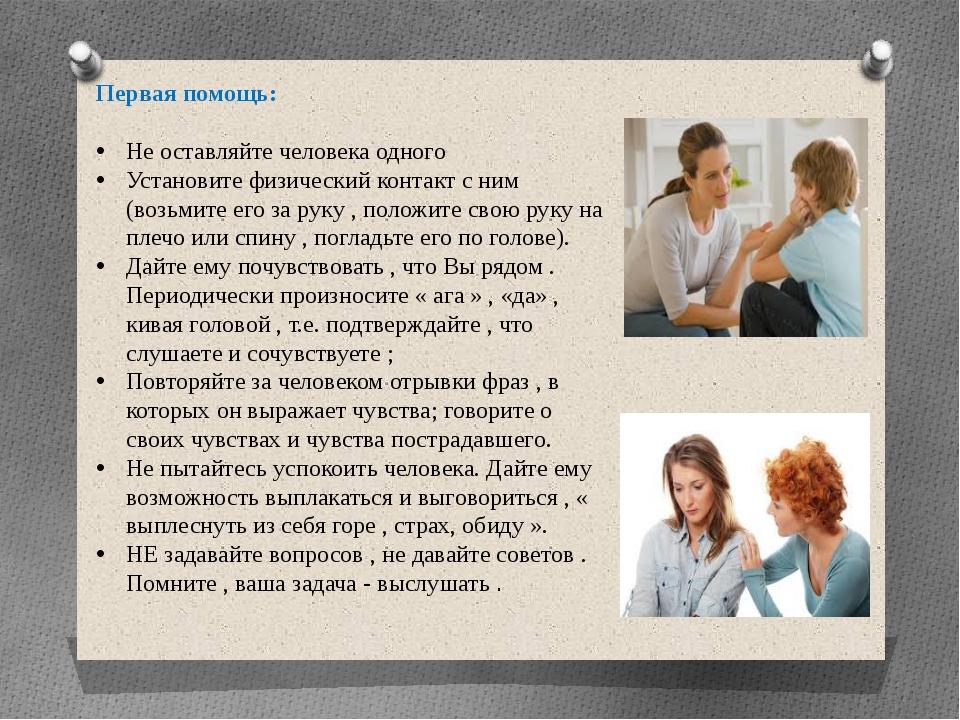 Первая помощь: Не оставляйте человека одного Установите физический контакт с...