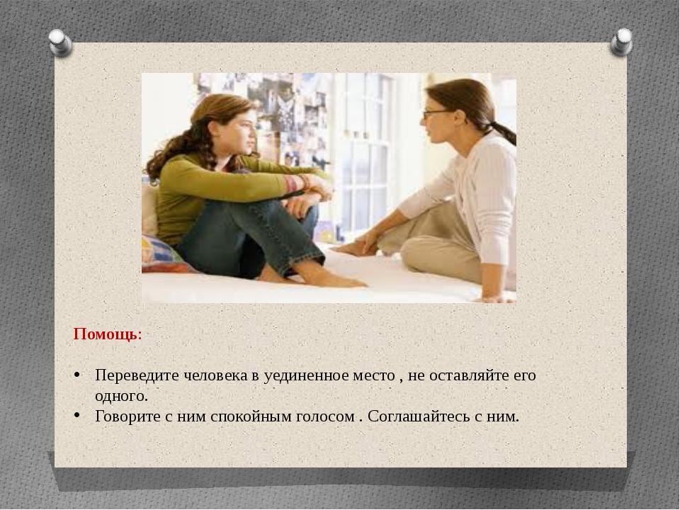 Помощь: Переведите человека в уединенное место , не оставляйте его одного. Го...