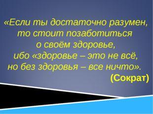 «Если ты достаточно разумен, то стоит позаботиться о своём здоровье, ибо «здо