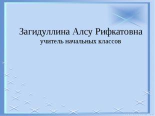Загидуллина Алсу Рифкатовна учитель начальных классов