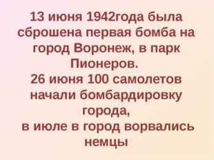 13 июня 1942года была сброшена первая бомба на город Воронеж, в парк Пионеров