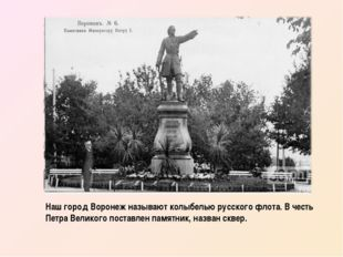 Наш город Воронеж называют колыбелью русского флота. В честь Петра Великого п