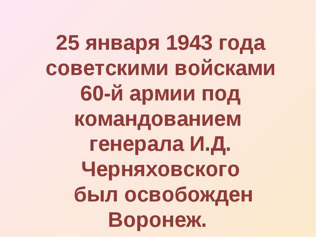 25 января 1943 года советскими войсками 60-й армии под командованием генерала...