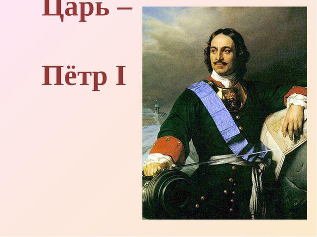 Царь – Пётр I