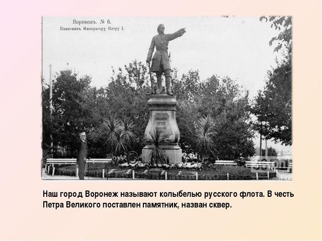 Наш город Воронеж называют колыбелью русского флота. В честь Петра Великого п...