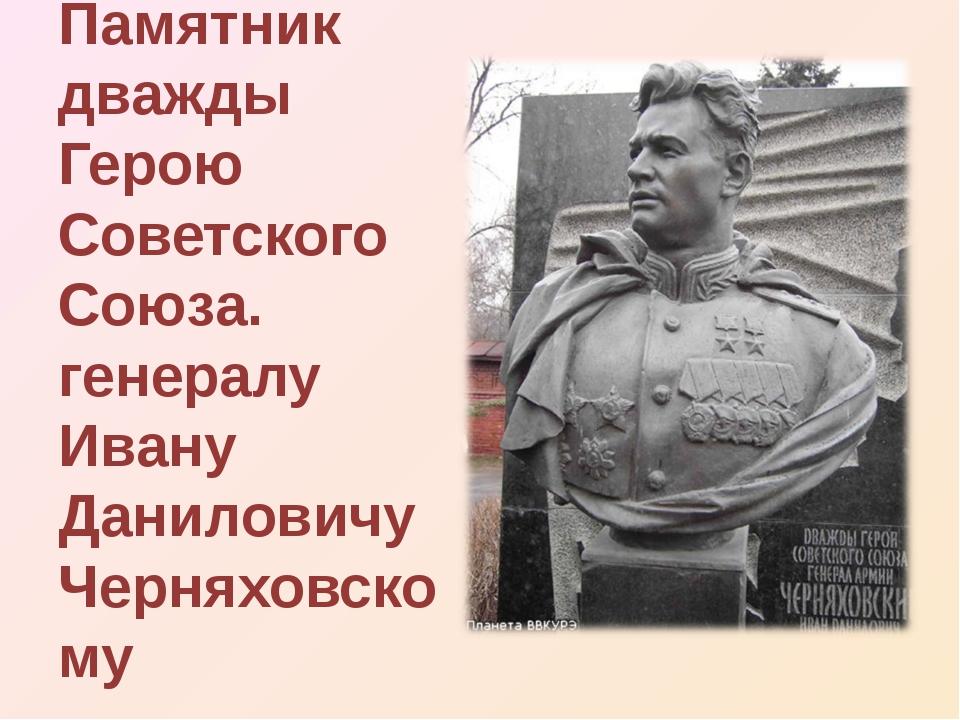 Памятник дважды Герою Советского Союза. генералу Ивану Даниловичу Черняховскому