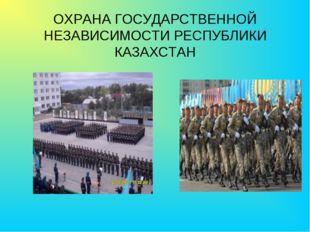 ОХРАНА ГОСУДАРСТВЕННОЙ НЕЗАВИСИМОСТИ РЕСПУБЛИКИ КАЗАХСТАН