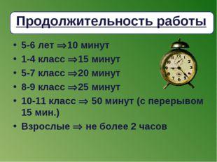 Продолжительность работы 5-6 лет 10 минут 1-4 класс 15 минут 5-7 класс 20