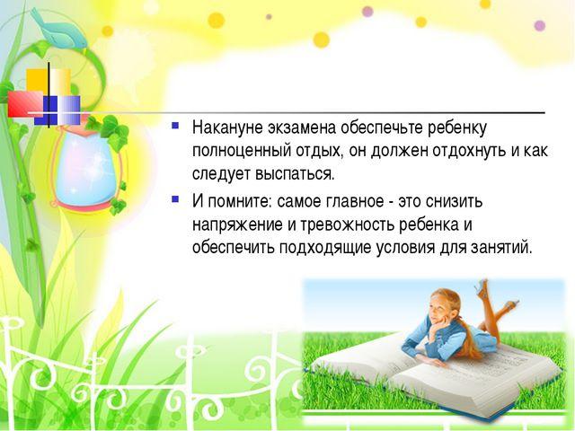 Накануне экзамена обеспечьте ребенку полноценный отдых, он должен отдохнуть и...