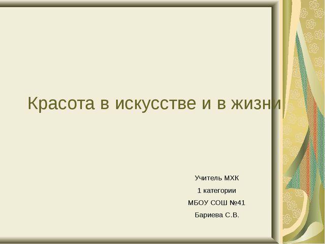 Красота в искусстве и в жизни Учитель МХК 1 категории МБОУ СОШ №41 Бариева С.В.