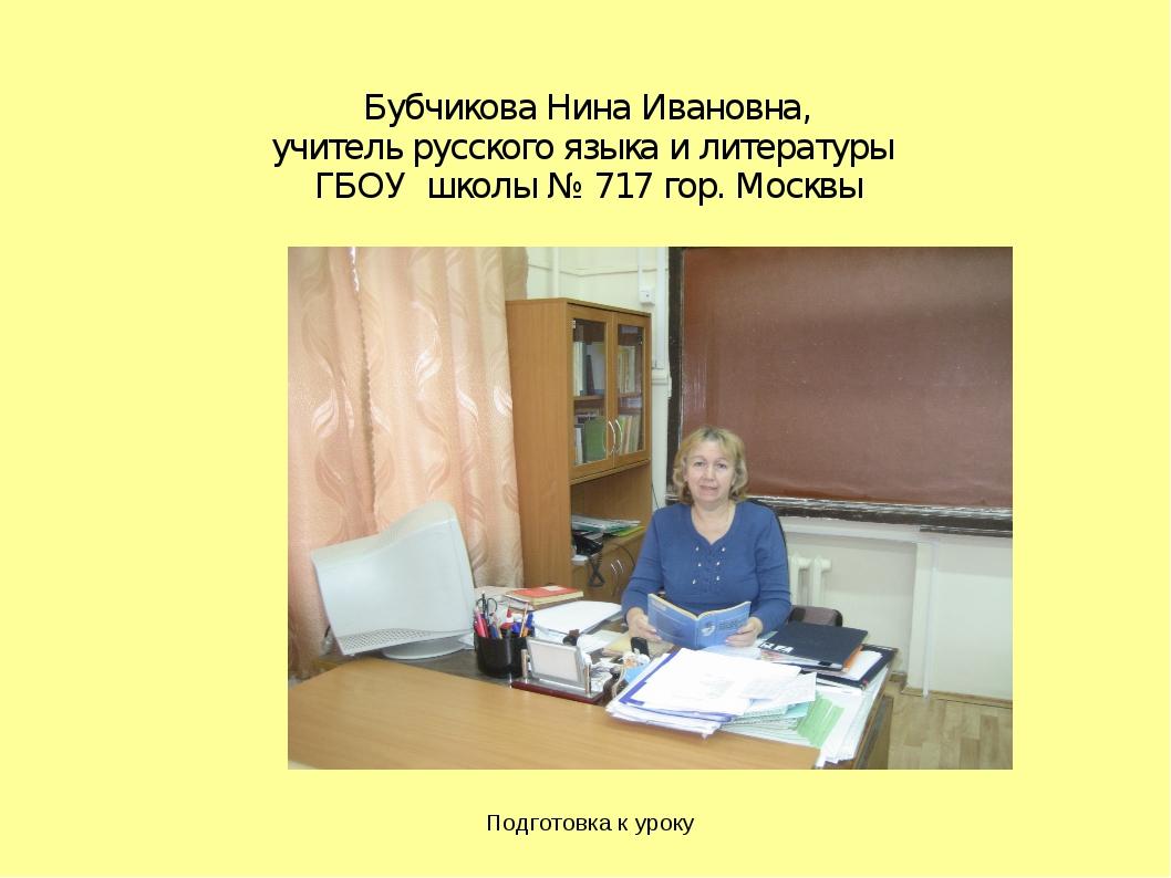 Подготовка к уроку Бубчикова Нина Ивановна, учитель русского языка и литерату...