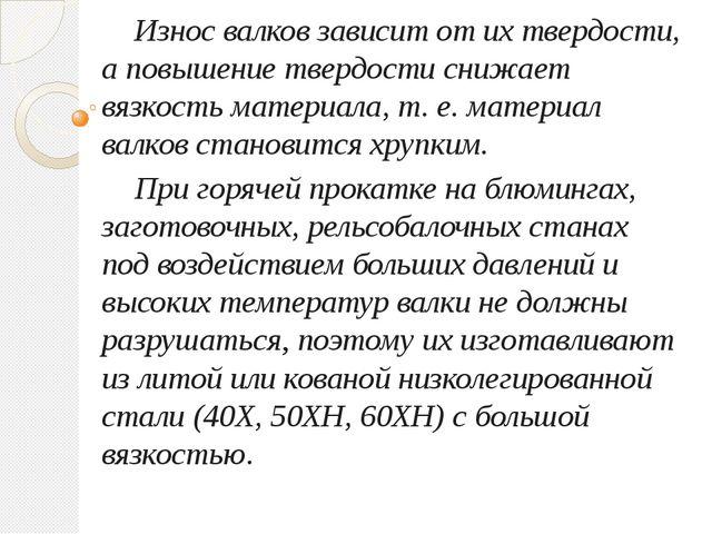Износ валков зависит от их твердости, а повышение твердости снижает вязкость...