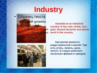 Industry Australia is an industrial country. It has coal, nickel, zinc, gold.