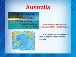 Australia Australia is situated in the south-west of the Pacific Ocean.
