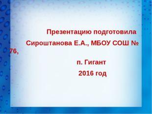 Презентацию подготовила Сироштанова Е.А., МБОУ СОШ № 76, п. Гигант 2016 год