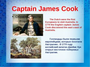 Captain James Cook The Dutch were the first Europeans to visit Australia. In