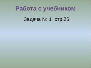 Работа с учебником Задача № 1 стр.25