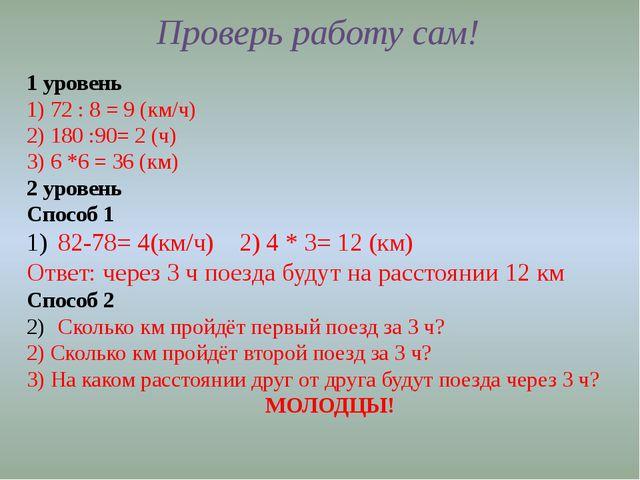 Проверь работу сам! 1 уровень 1) 72 : 8 = 9 (км/ч) 2) 180 :90= 2 (ч) 3) 6 *6...