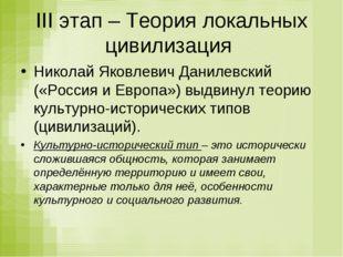 III этап – Теория локальных цивилизация Николай Яковлевич Данилевский («Росси