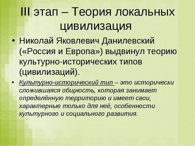 III этап – Теория локальных цивилизация Николай Яковлевич Данилевский («Росси...