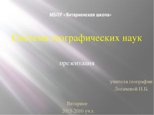 МБОУ «Янтарненская школа» Система географических наук презентация учителя гео