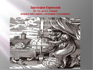 Эратосфен Киренский (III - II в. до н.э., Греция) впервые ввёл термин «геогра