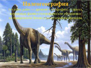 Палеогеография (от греч. paleo— древний + география)— наука, изучающая физи