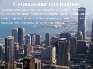 Социальная география- отрасль социально-экономической географии, изучает прос