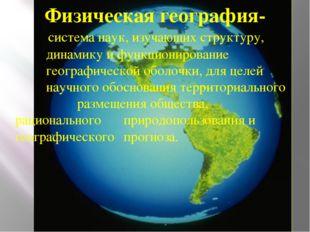 Физическая география-  система наук, изучающих структуру, динамику и функцио