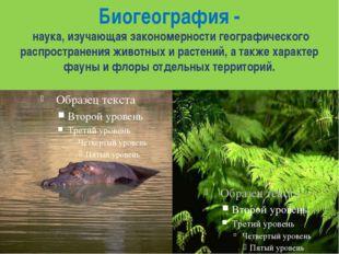 Биогеография- наука, изучающая закономерности географического распространени